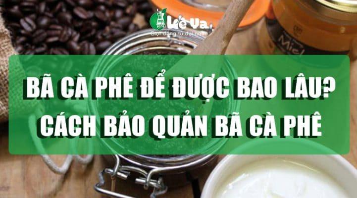 bã cà phê để được bao lâu